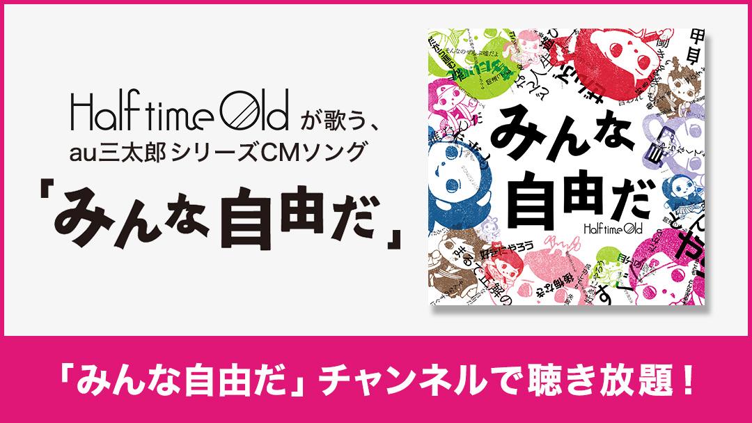 Half time Oldが歌う、au三太郎シリーズCMソング 「みんな自由だ」 チャンネルで聴き放題!