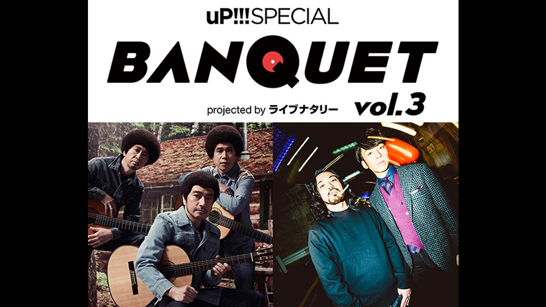 uP!!!SPECIAL BANQUET vol.3 projected by ライブナタリー 【三次先行】